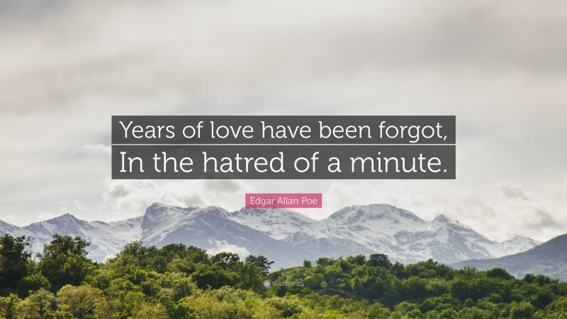 """Edgar Allan Poe Quote: """"Years of love have been forgot, In the hatred of a minute."""""""