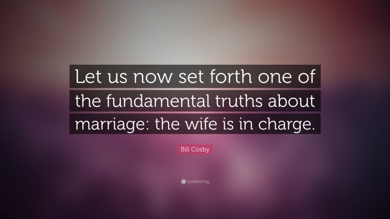 """Bill Cosby Quote: """"Let us now set forth one of the fundamental truths about marriage: the wife is in charge."""""""