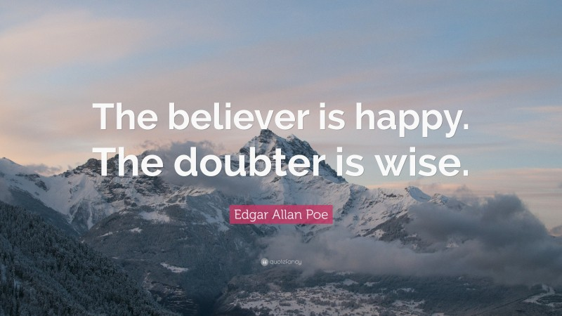 """Edgar Allan Poe Quote: """"The believer is happy. The doubter is wise."""""""