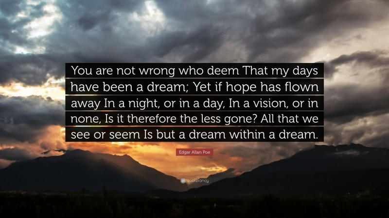 """Edgar Allan Poe Quote: """"You are not wrong who deem That my days have been a dream; Yet if hope has flown away In a night, or in a day, In a vision, or in none, Is it therefore the less gone? All that we see or seem Is but a dream within a dream."""""""