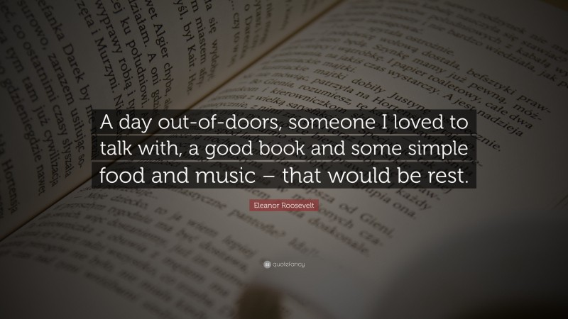 """Eleanor Roosevelt Quote: """"A day out-of-doors, someone I loved to talk with, a good book and some simple food and music – that would be rest."""""""