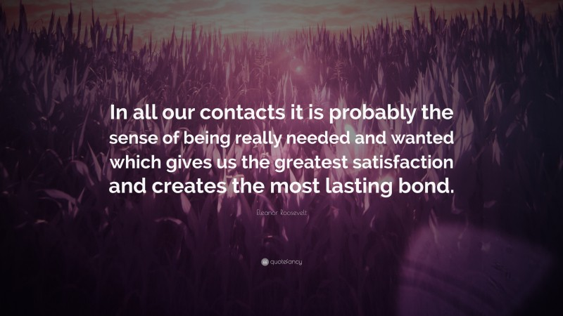 """Eleanor Roosevelt Quote: """"In all our contacts it is probably the sense of being really needed and wanted which gives us the greatest satisfaction and creates the most lasting bond."""""""