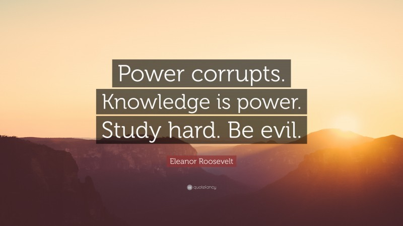 """Eleanor Roosevelt Quote: """"Power corrupts. Knowledge is power. Study hard. Be evil."""""""