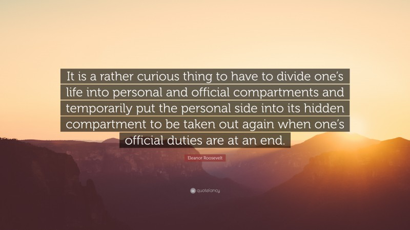 """Eleanor Roosevelt Quote: """"It is a rather curious thing to have to divide one's life into personal and official compartments and temporarily put the personal side into its hidden compartment to be taken out again when one's official duties are at an end."""""""