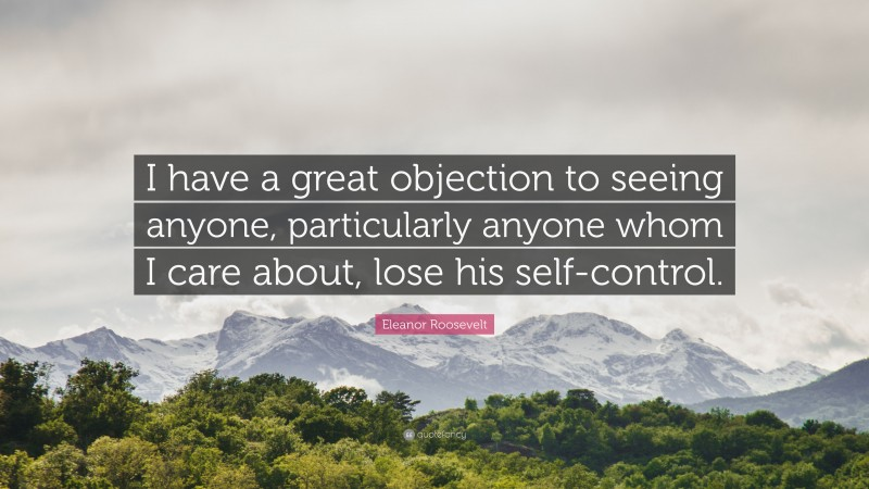 """Eleanor Roosevelt Quote: """"I have a great objection to seeing anyone, particularly anyone whom I care about, lose his self-control."""""""