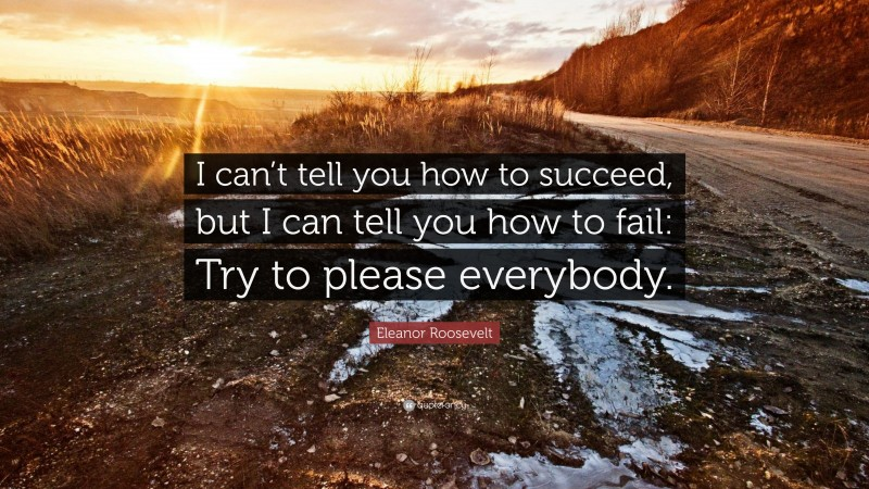 """Eleanor Roosevelt Quote: """"I can't tell you how to succeed, but I can tell you how to fail: Try to please everybody."""""""