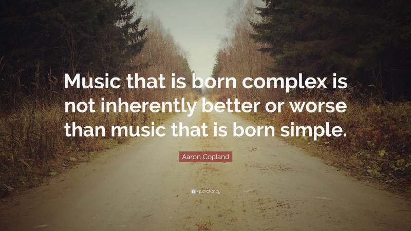 """Aaron Copland Quote: """"Music that is born complex is not inherently better or worse than music that is born simple."""""""