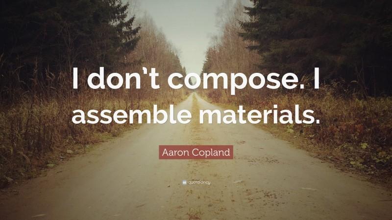 "Aaron Copland Quote: ""I don't compose. I assemble materials."""