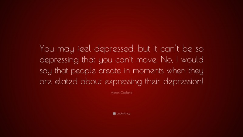 """Aaron Copland Quote: """"You may feel depressed, but it can't be so depressing that you can't move. No, I would say that people create in moments when they are elated about expressing their depression!"""""""