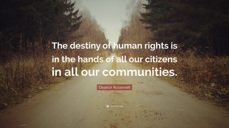 """Eleanor Roosevelt Quote: """"The destiny of human rights is in the hands of all our citizens in all our communities."""""""