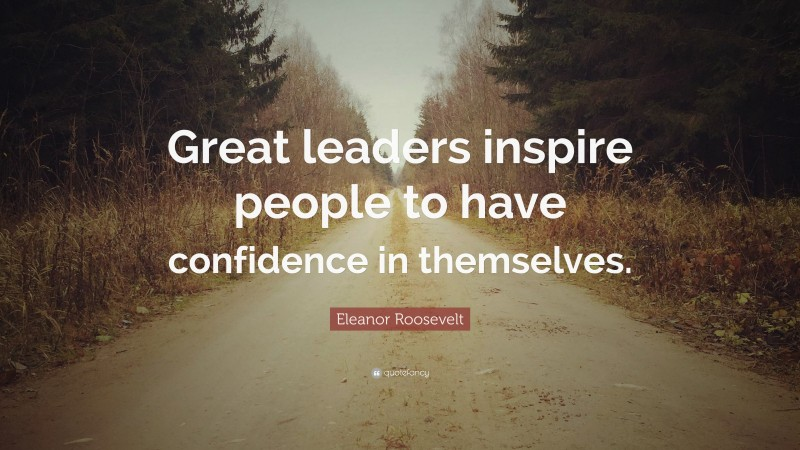 """Eleanor Roosevelt Quote: """"Great leaders inspire people to have confidence in themselves."""""""