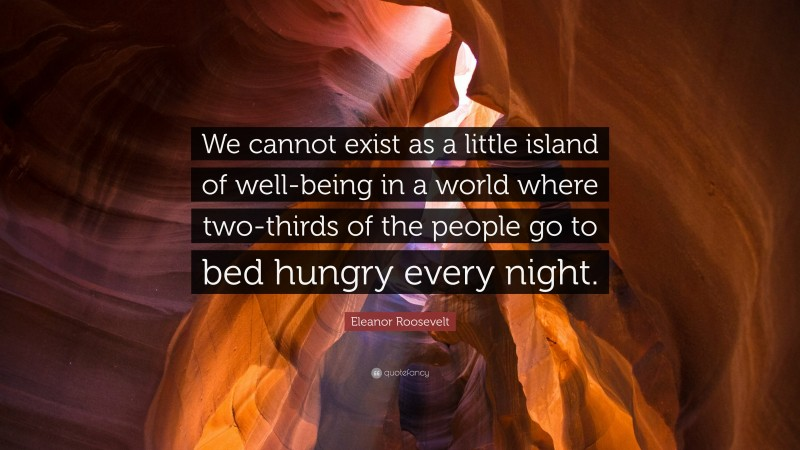"""Eleanor Roosevelt Quote: """"We cannot exist as a little island of well-being in a world where two-thirds of the people go to bed hungry every night."""""""