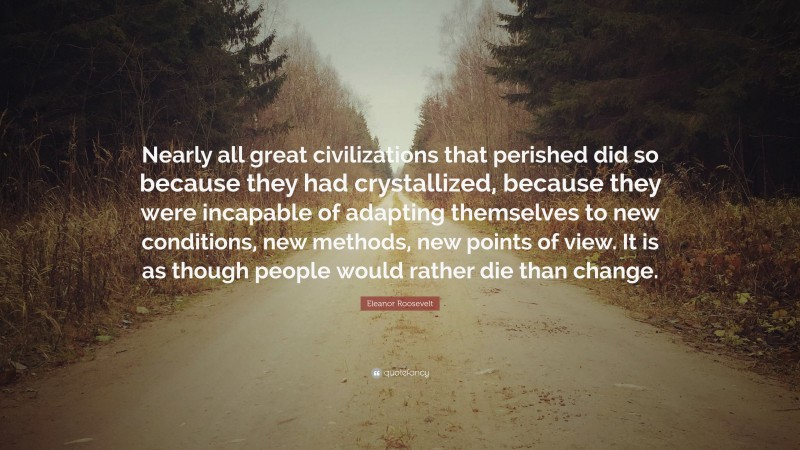 """Eleanor Roosevelt Quote: """"Nearly all great civilizations that perished did so because they had crystallized, because they were incapable of adapting themselves to new conditions, new methods, new points of view. It is as though people would rather die than change."""""""
