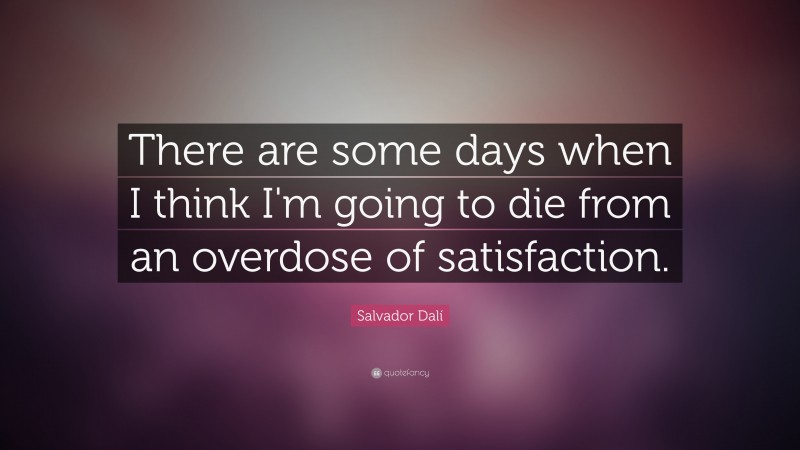 """Salvador Dalí Quote: """"There are some days when I think I'm going to die from an overdose of satisfaction."""""""