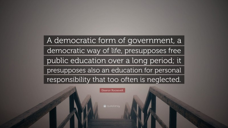 """Eleanor Roosevelt Quote: """"A democratic form of government, a democratic way of life, presupposes free public education over a long period; it presupposes also an education for personal responsibility that too often is neglected."""""""