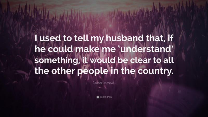 """Eleanor Roosevelt Quote: """"I used to tell my husband that, if he could make me 'understand' something, it would be clear to all the other people in the country."""""""