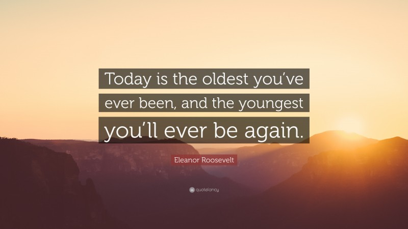 """Eleanor Roosevelt Quote: """"Today is the oldest you've ever been, and the youngest you'll ever be again."""""""