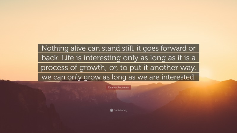 """Eleanor Roosevelt Quote: """"Nothing alive can stand still, it goes forward or back. Life is interesting only as long as it is a process of growth; or, to put it another way, we can only grow as long as we are interested."""""""