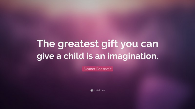 """Eleanor Roosevelt Quote: """"The greatest gift you can give a child is an imagination."""""""