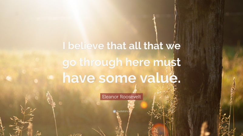 """Eleanor Roosevelt Quote: """"I believe that all that we go through here must have some value."""""""