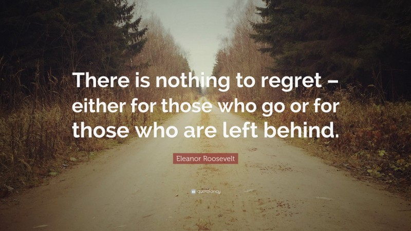 """Eleanor Roosevelt Quote: """"There is nothing to regret – either for those who go or for those who are left behind."""""""