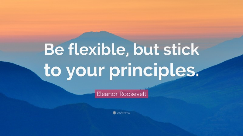 """Eleanor Roosevelt Quote: """"Be flexible, but stick to your principles."""""""