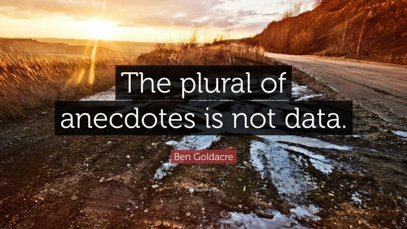 """Ben Goldacre Quote: """"The plural of anecdotes is not data."""""""