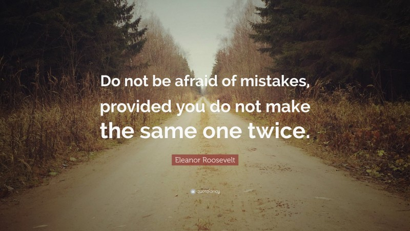 """Eleanor Roosevelt Quote: """"Do not be afraid of mistakes, provided you do not make the same one twice."""""""