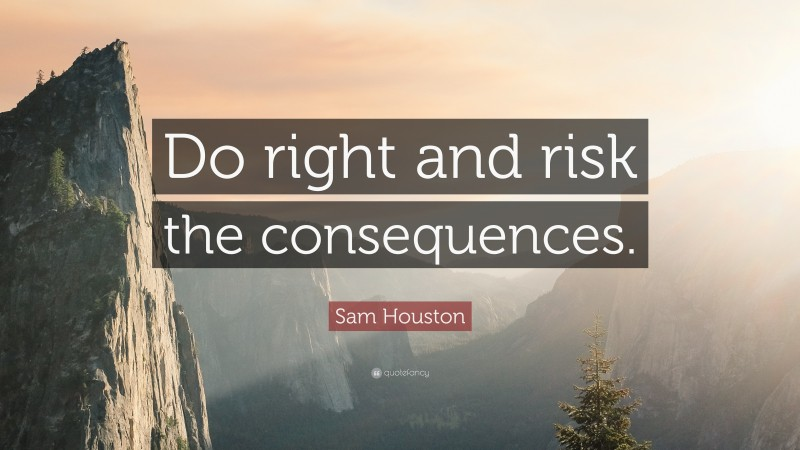 """Sam Houston Quote: """"Do right and risk the consequences."""""""