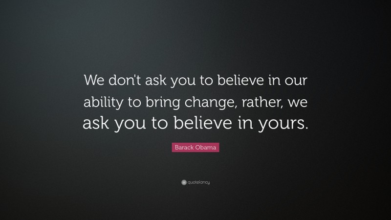 """Barack Obama Quote: """"We don't ask you to believe in our ability to bring change, rather, we ask you to believe in yours."""""""