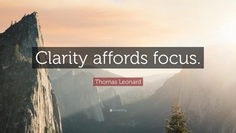 """Thomas Leonard Quote: """"Clarity affords focus."""""""