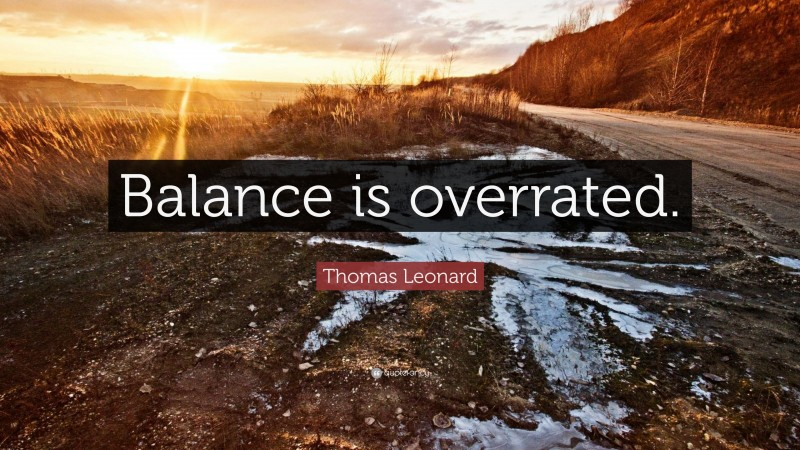 "Thomas Leonard Quote: ""Balance is overrated."""