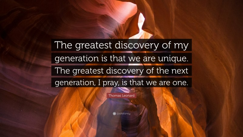 """Thomas Leonard Quote: """"The greatest discovery of my generation is that we are unique. The greatest discovery of the next generation, I pray, is that we are one."""""""
