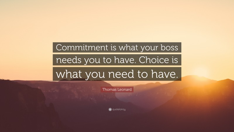 """Thomas Leonard Quote: """"Commitment is what your boss needs you to have. Choice is what you need to have."""""""