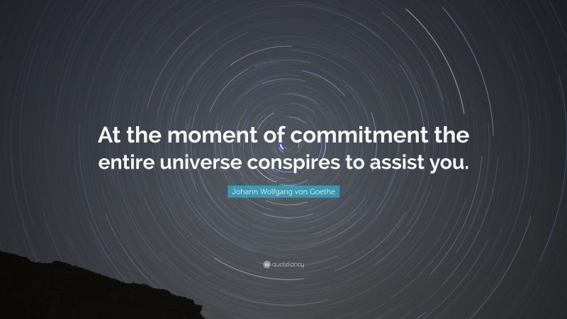 """Johann Wolfgang von Goethe Quote: """"At the moment of commitment the entire universe conspires to assist you."""""""