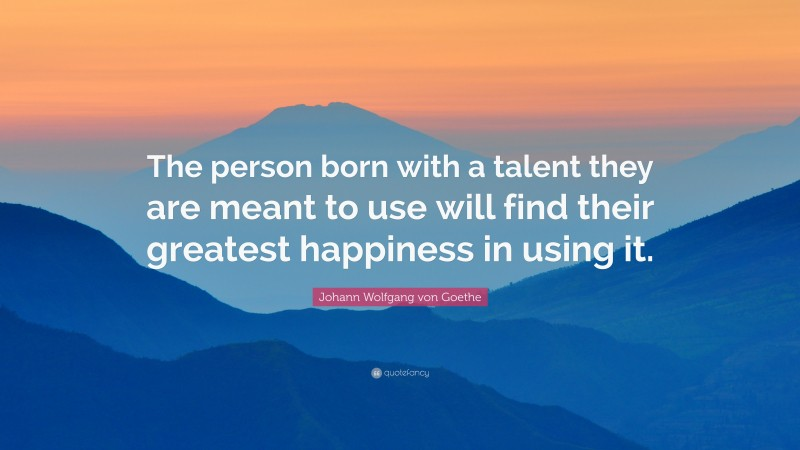 "Johann Wolfgang von Goethe Quote: ""The person born with a talent they are meant to use will find their greatest happiness in using it."""