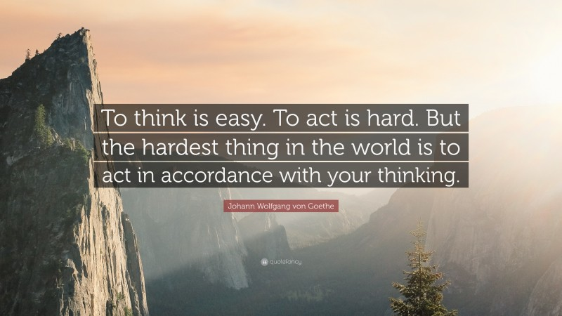 """Johann Wolfgang von Goethe Quote: """"To think is easy. To act is hard. But the hardest thing in the world is to act in accordance with your thinking."""""""