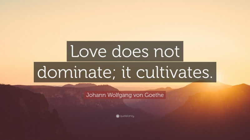 """Johann Wolfgang von Goethe Quote: """"Love does not dominate; it cultivates."""""""