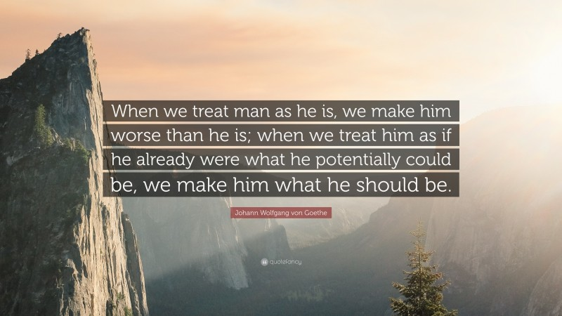 """Johann Wolfgang von Goethe Quote: """"When we treat man as he is, we make him worse than he is; when we treat him as if he already were what he potentially could be, we make him what he should be."""""""
