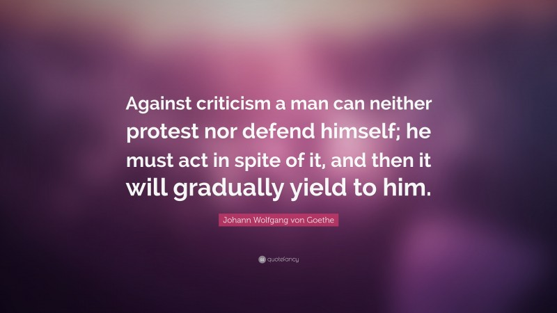 """Johann Wolfgang von Goethe Quote: """"Against criticism a man can neither protest nor defend himself; he must act in spite of it, and then it will gradually yield to him."""""""