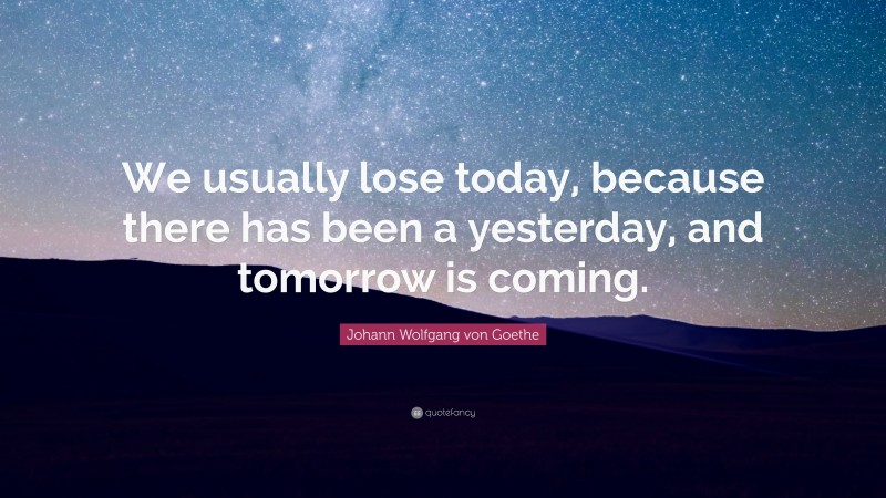 "Johann Wolfgang von Goethe Quote: ""We usually lose today, because there has been a yesterday, and tomorrow is coming."""