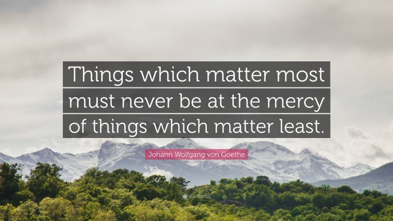 "Johann Wolfgang von Goethe Quote: ""Things which matter most must never be at the mercy of things which matter least."""