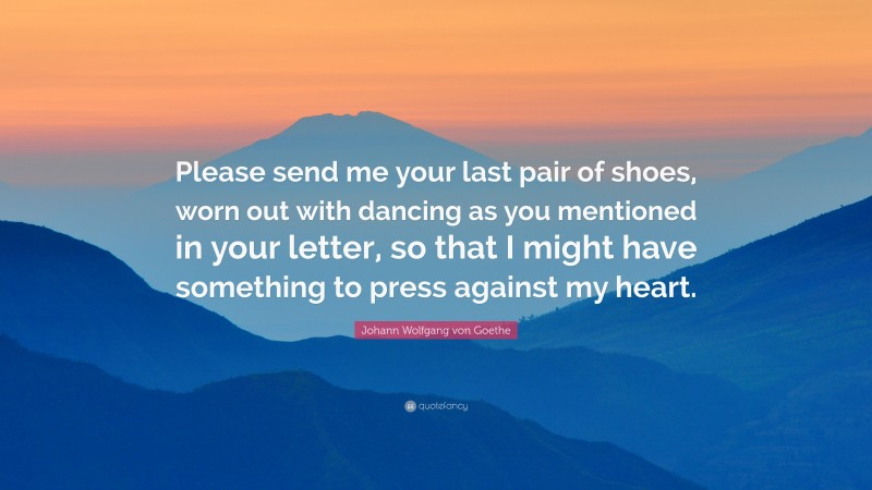 """Johann Wolfgang von Goethe Quote: """"Please send me your last pair of shoes, worn out with dancing as you mentioned in your letter, so that I might have something to press against my heart."""""""