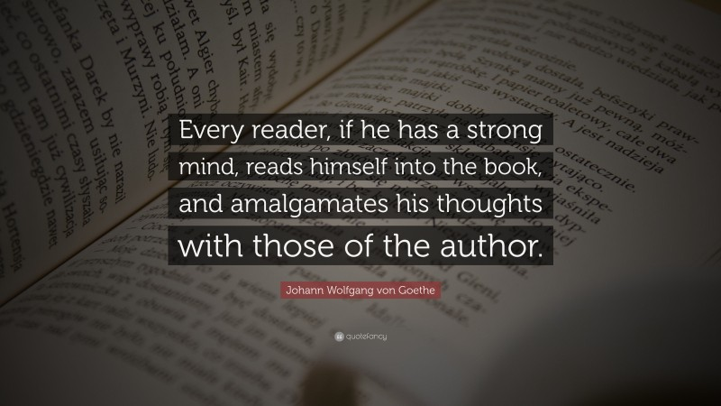 """Book Quotes: """"Every reader, if he has a strong mind, reads himself into the book, and amalgamates his thoughts with those of the author."""" — Johann Wolfgang von Goethe"""