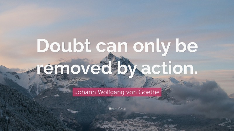 """Johann Wolfgang von Goethe Quote: """"Doubt can only be removed by action."""""""
