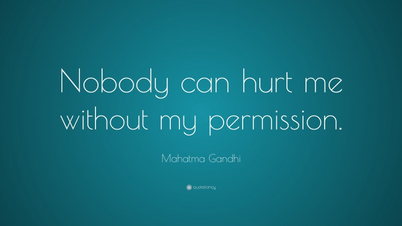 """Mahatma Gandhi Quote: """"Nobody can hurt me without my permission."""""""