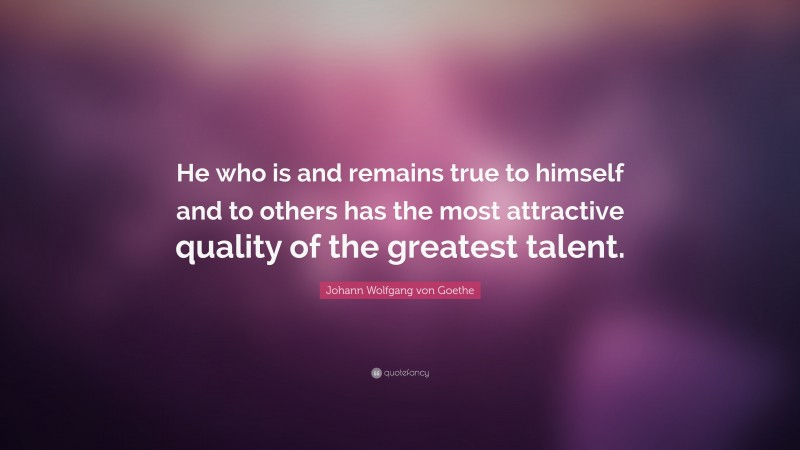 "Johann Wolfgang von Goethe Quote: ""He who is and remains true to himself and to others has the most attractive quality of the greatest talent."""