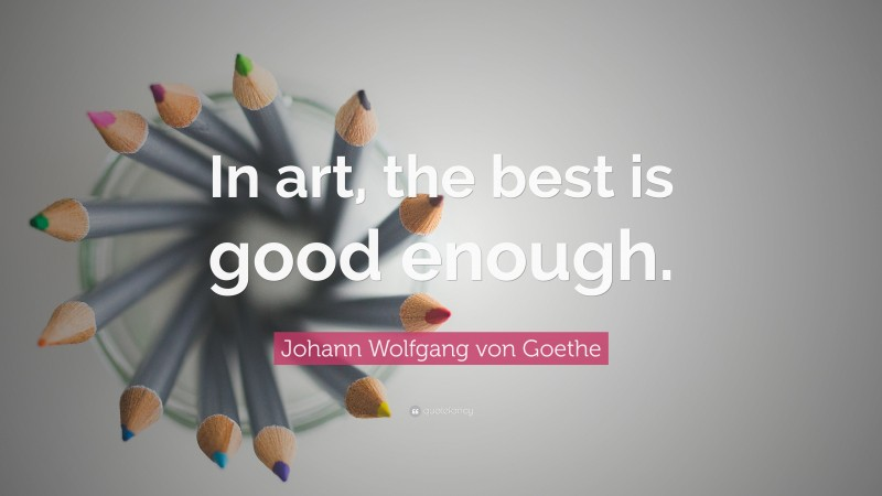 "Johann Wolfgang von Goethe Quote: ""In art, the best is good enough."""