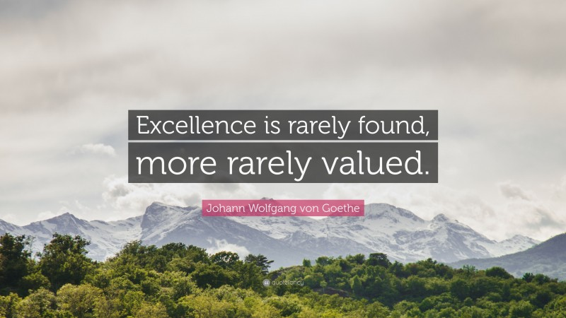 """Johann Wolfgang von Goethe Quote: """"Excellence is rarely found, more rarely valued."""""""