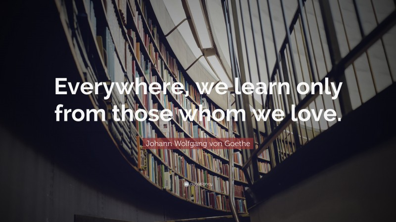 "Johann Wolfgang von Goethe Quote: ""Everywhere, we learn only from those whom we love."""